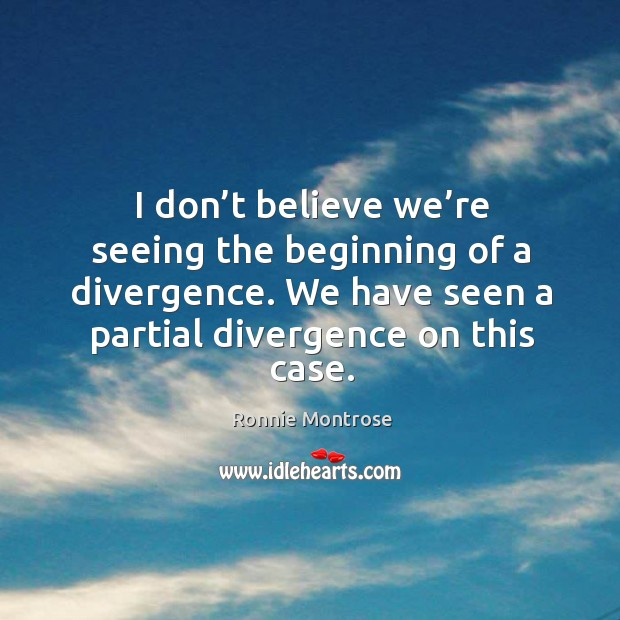Image, I don't believe we're seeing the beginning of a divergence. We have seen a partial divergence on this case.
