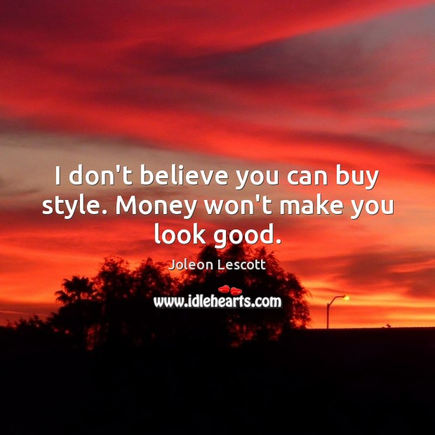I don't believe you can buy style. Money won't make you look good. Image