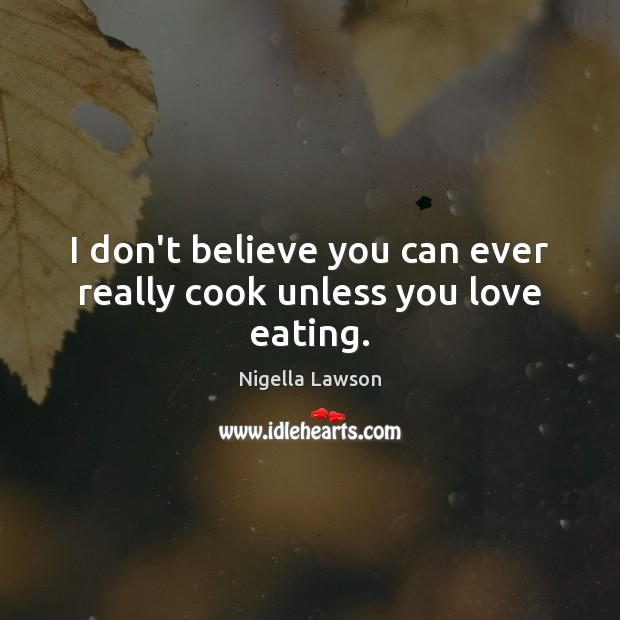 I don't believe you can ever really cook unless you love eating. Image