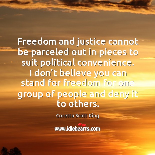 I don't believe you can stand for freedom for one group of people and deny it to others. Image