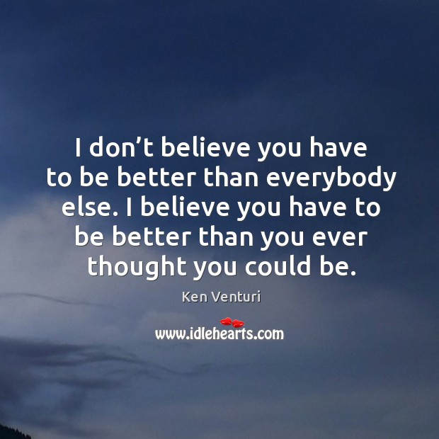 I don't believe you have to be better than everybody else. Image