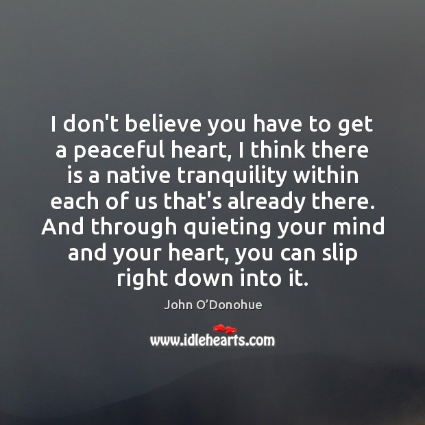 I don't believe you have to get a peaceful heart, I think John O'Donohue Picture Quote