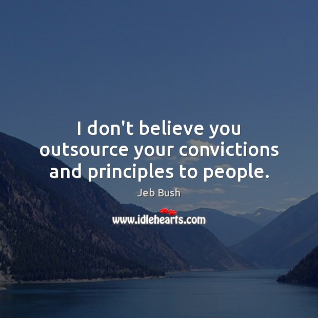 I don't believe you outsource your convictions and principles to people. Jeb Bush Picture Quote
