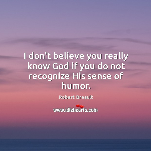 I don't believe you really know God if you do not recognize His sense of humor. Image