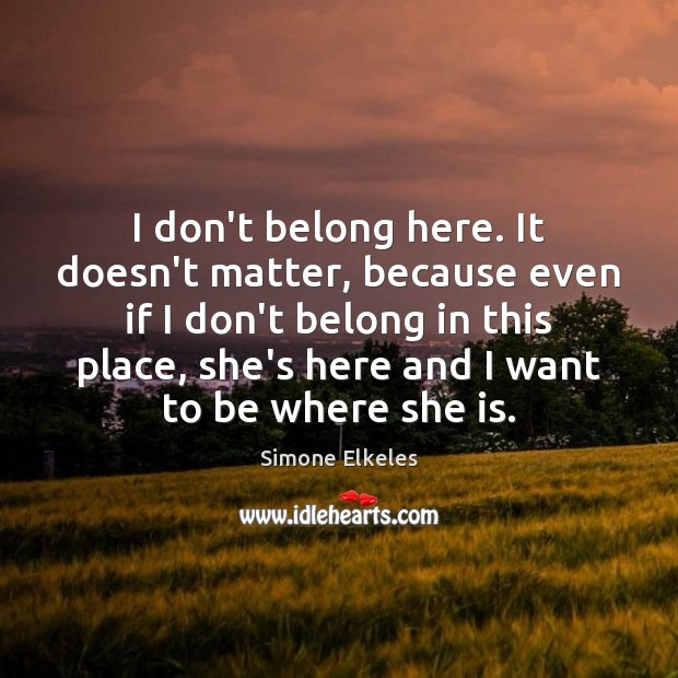 I don\'t belong here. It doesn\'t matter, because even if I don\'t
