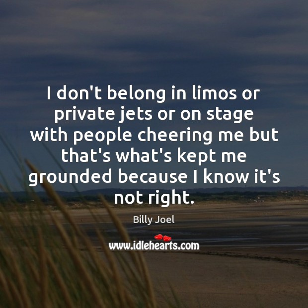 I don't belong in limos or private jets or on stage with Billy Joel Picture Quote