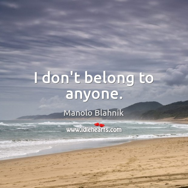 I don't belong to anyone. Manolo Blahnik Picture Quote