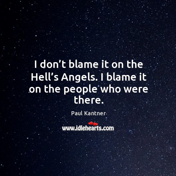 I don't blame it on the hell's angels. I blame it on the people who were there. Image