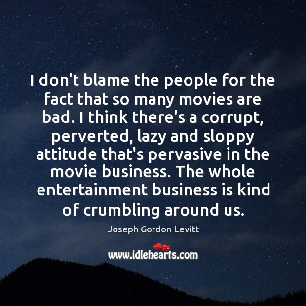 I don't blame the people for the fact that so many movies Joseph Gordon Levitt Picture Quote