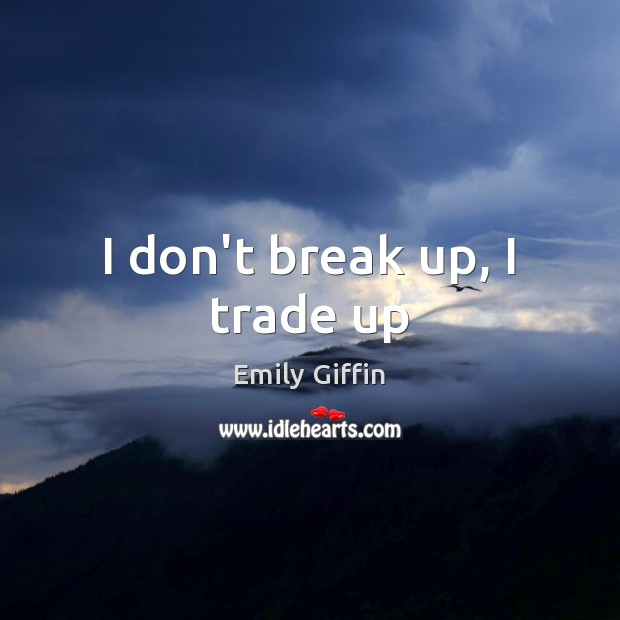 I don't break up, I trade up Break Up Quotes Image