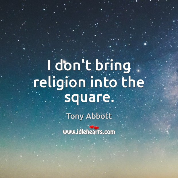 I don't bring religion into the square. Tony Abbott Picture Quote