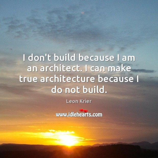 I don't build because I am an architect. I can make true Image