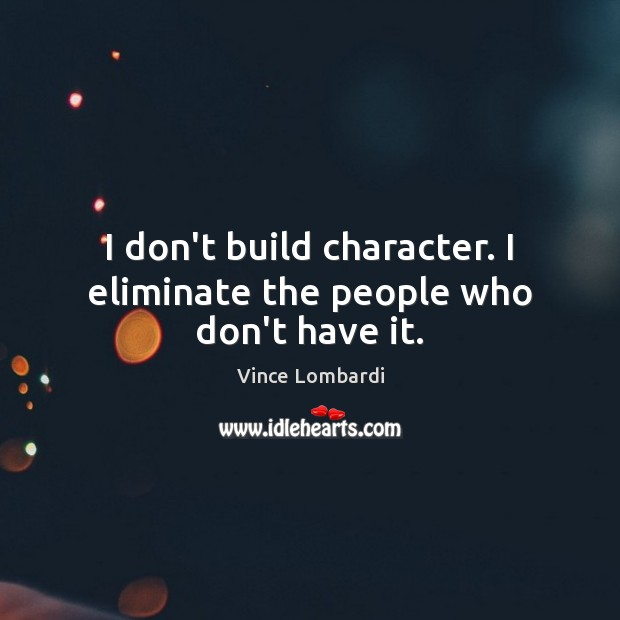 Image, I don't build character. I eliminate the people who don't have it.