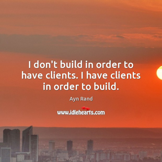 Image, I don't build in order to have clients. I have clients in order to build.