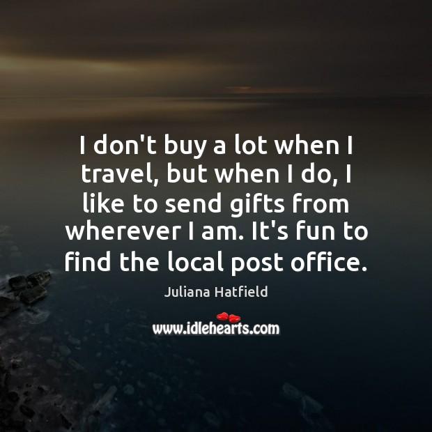 I don't buy a lot when I travel, but when I do, Juliana Hatfield Picture Quote