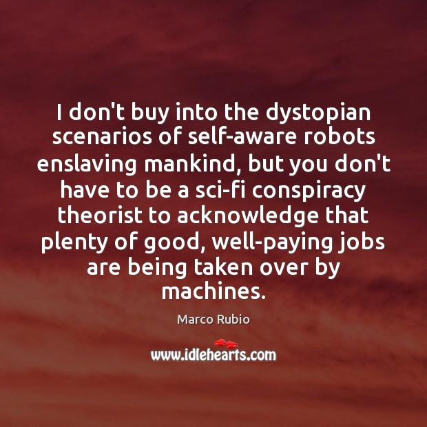 Image, I don't buy into the dystopian scenarios of self-aware robots enslaving mankind,