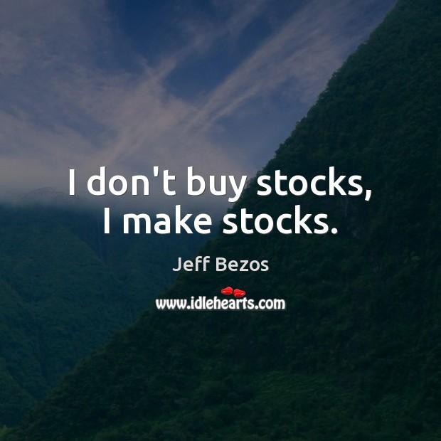 I don't buy stocks, I make stocks. Image