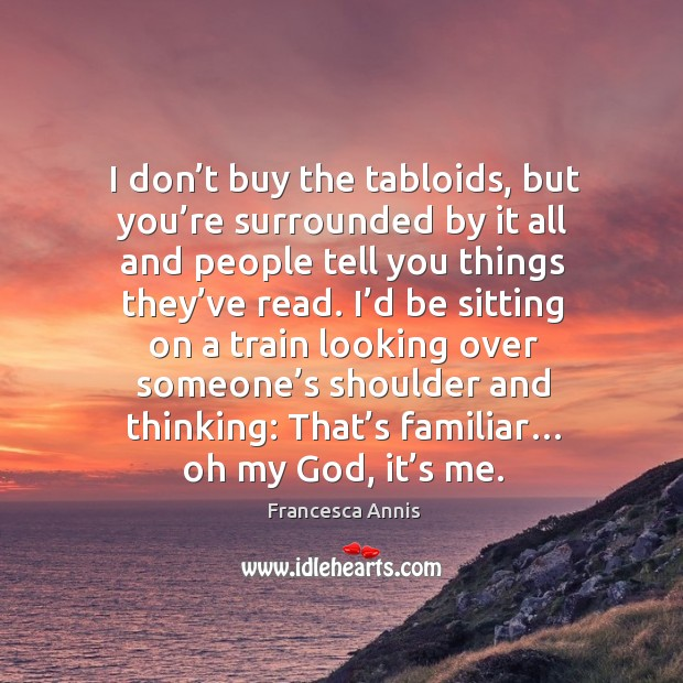 I don't buy the tabloids, but you're surrounded by it all and people tell you things they've read. Francesca Annis Picture Quote