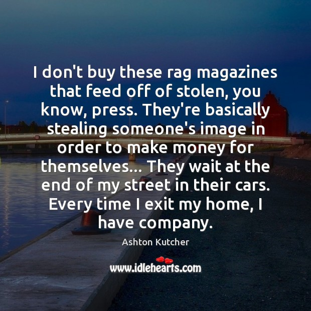 I don't buy these rag magazines that feed off of stolen, you Image