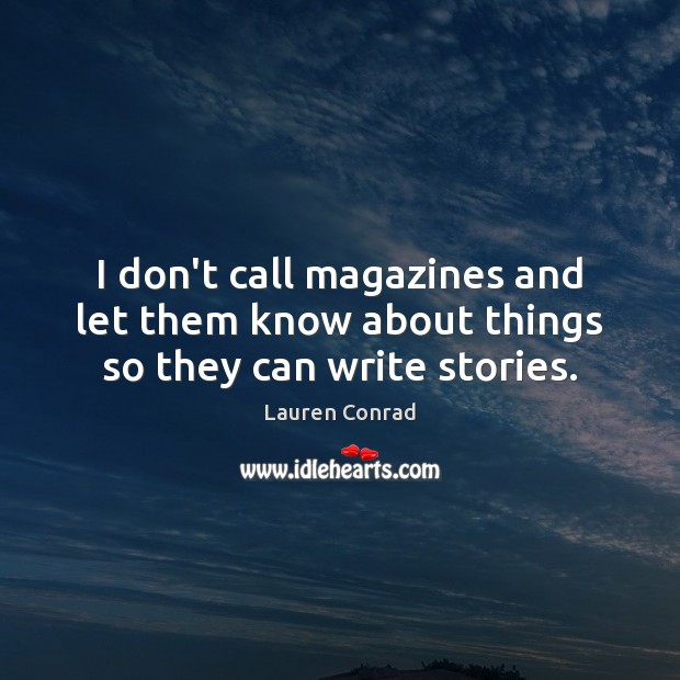 I don't call magazines and let them know about things so they can write stories. Lauren Conrad Picture Quote