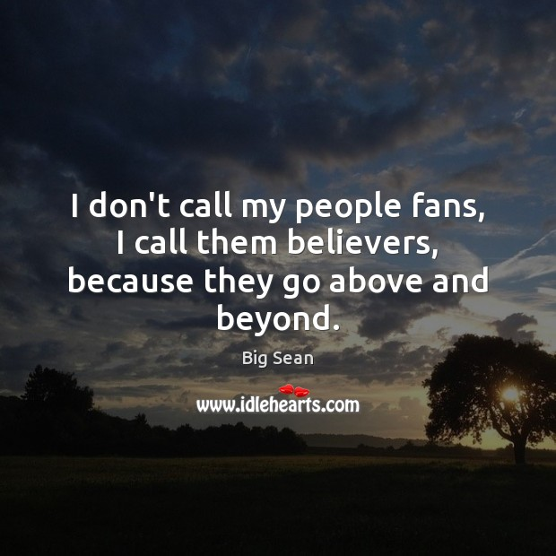I don't call my people fans, I call them believers, because they go above and beyond. Image