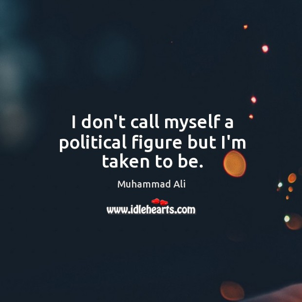 I don't call myself a political figure but I'm taken to be. Image
