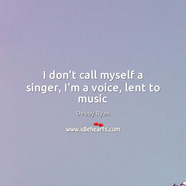 I don't call myself a singer, I'm a voice, lent to music Debby Ryan Picture Quote