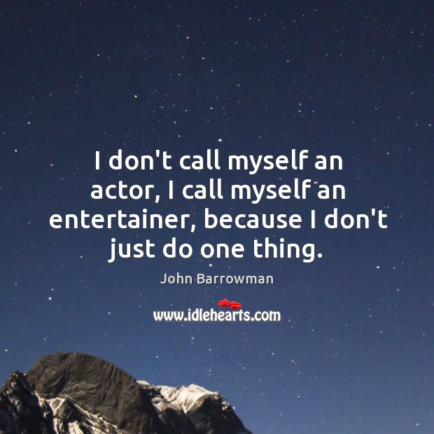 I don't call myself an actor, I call myself an entertainer, because Image