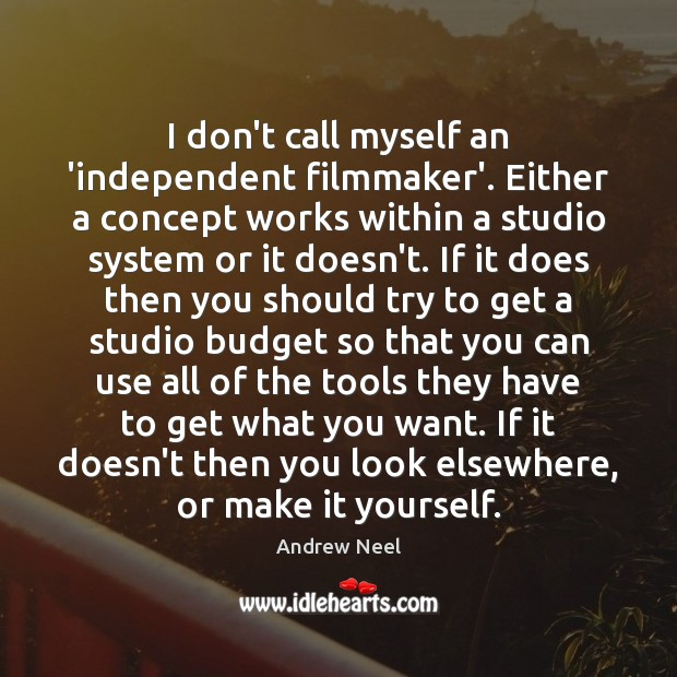 Image, I don't call myself an 'independent filmmaker'. Either a concept works within
