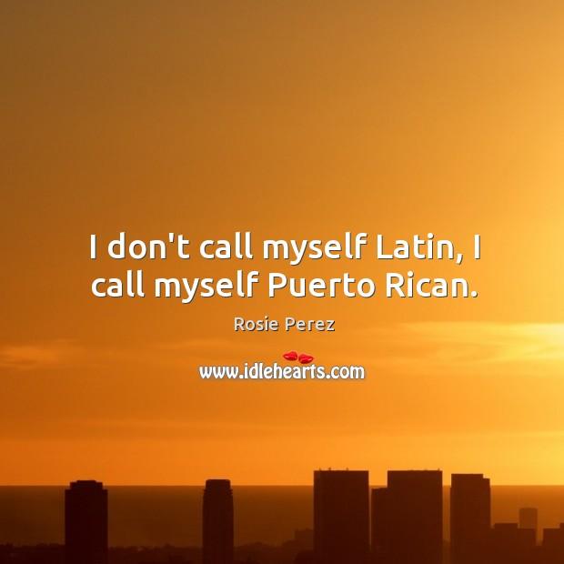 I don't call myself Latin, I call myself Puerto Rican. Image