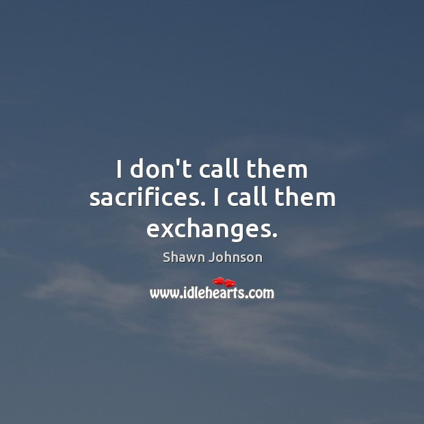 Image, I don't call them sacrifices. I call them exchanges.