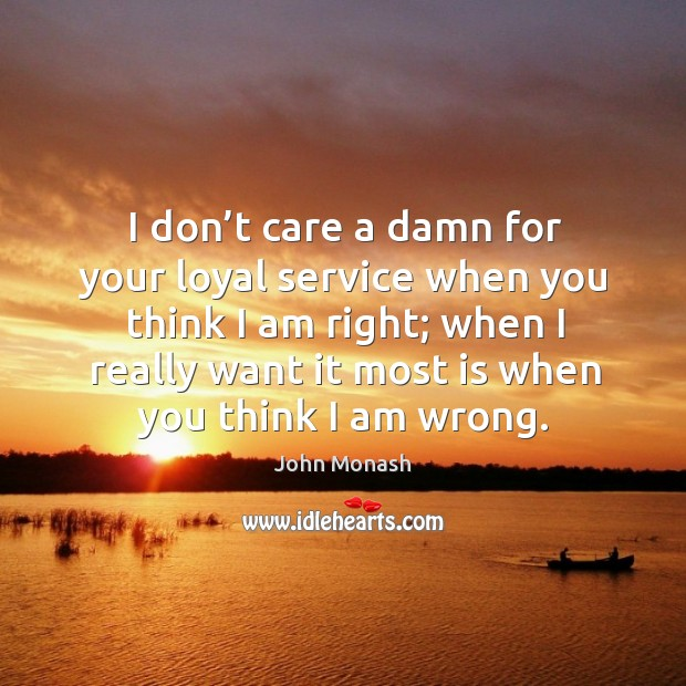 I don't care a damn for your loyal service when you think I am right; when I really want it most Image