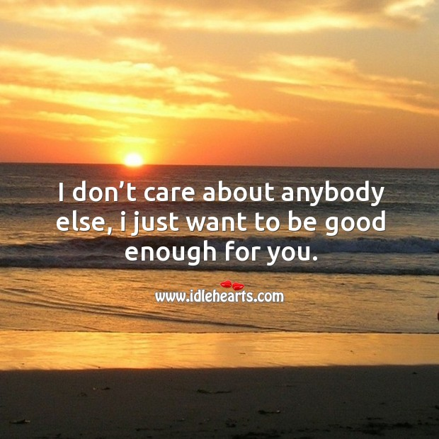 I don't care about anybody else, I just want to be good enough for you. Image