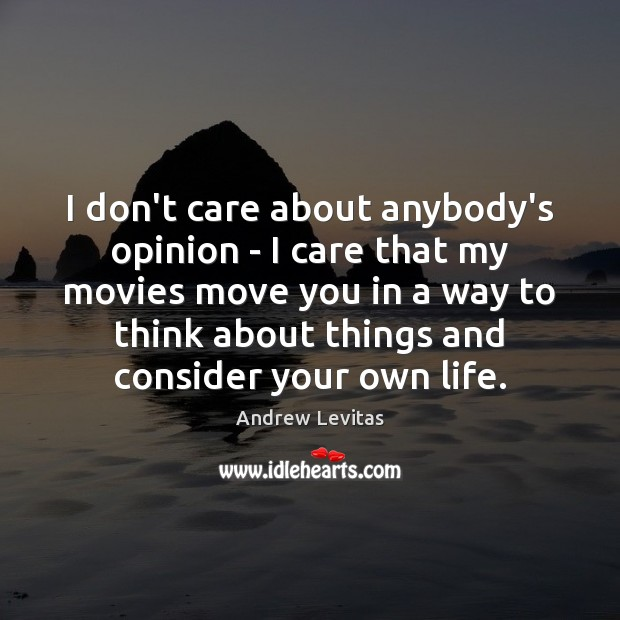 Image, I don't care about anybody's opinion – I care that my movies