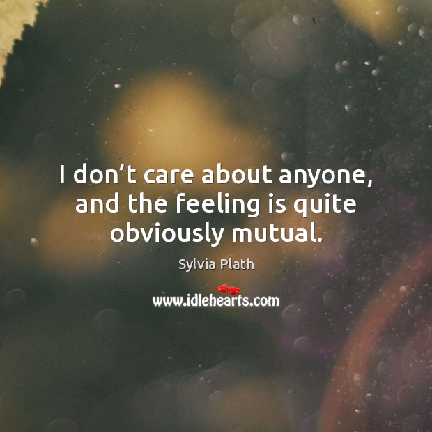 I don't care about anyone, and the feeling is quite obviously mutual. Image
