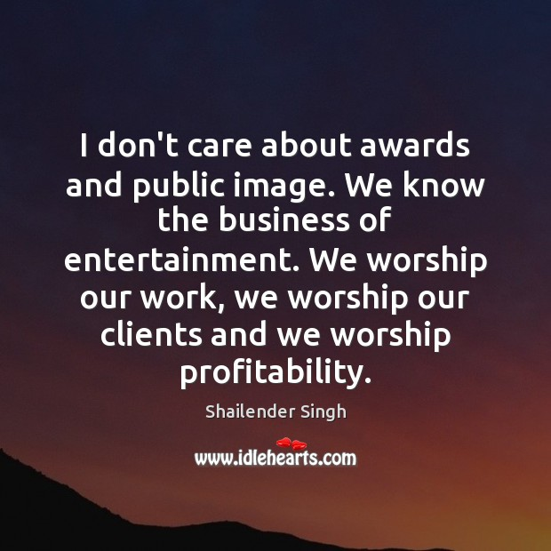I don't care about awards and public image. We know the business Image