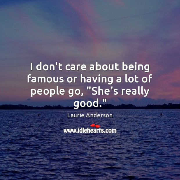 """I don't care about being famous or having a lot of people go, """"She's really good."""" Image"""