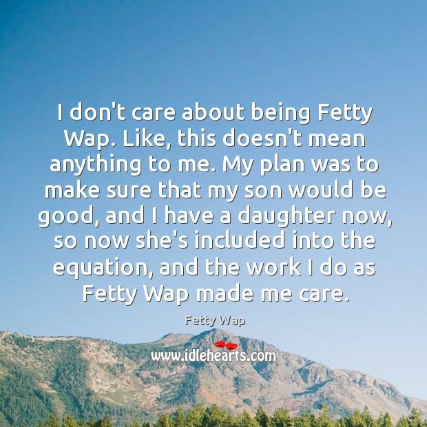 I don't care about being Fetty Wap. Like, this doesn't mean anything Image
