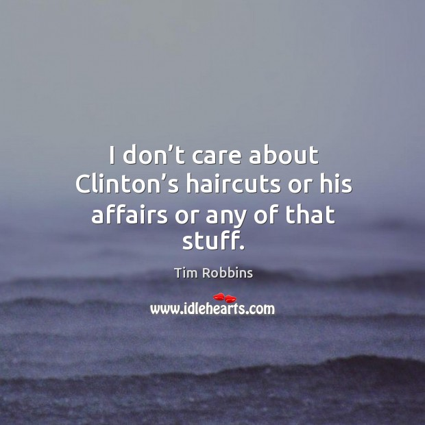 I don't care about clinton's haircuts or his affairs or any of that stuff. Tim Robbins Picture Quote