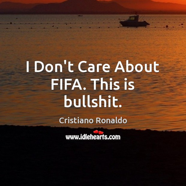 I Don't Care About FIFA. This is bullshit. Cristiano Ronaldo Picture Quote