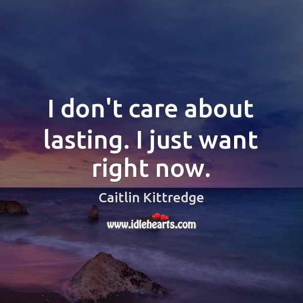 I don't care about lasting. I just want right now. I Don't Care Quotes Image