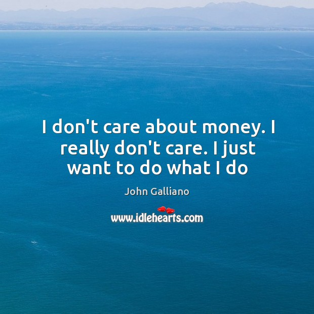 I don't care about money. I really don't care. I just want to do what I do Image