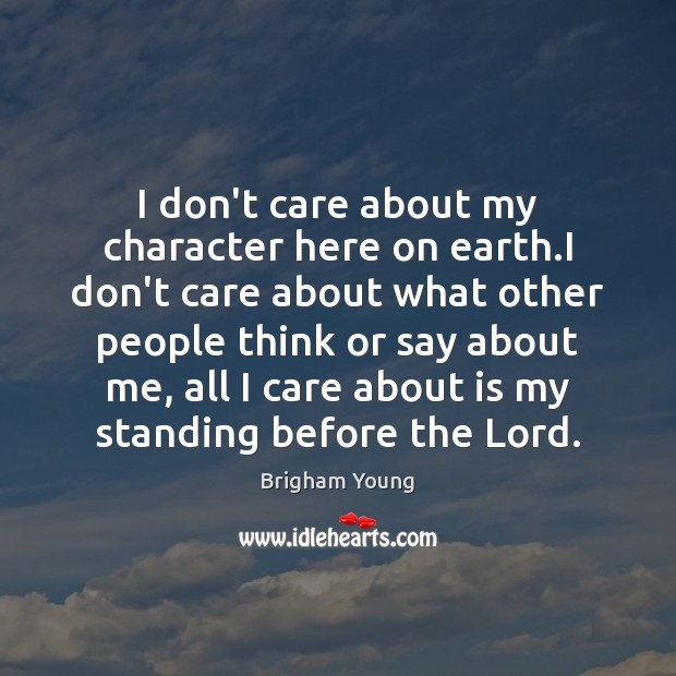 I don't care about my character here on earth.I don't care I Don't Care Quotes Image