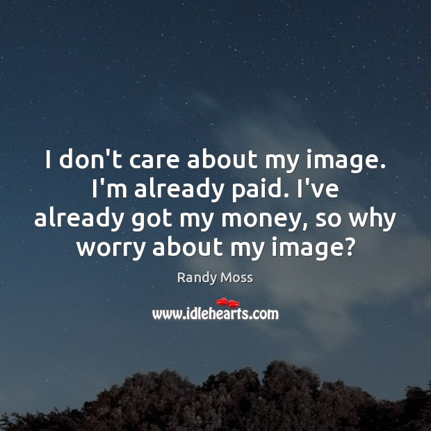 I don't care about my image. I'm already paid. I've already got Image