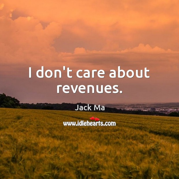 I don't care about revenues. Jack Ma Picture Quote