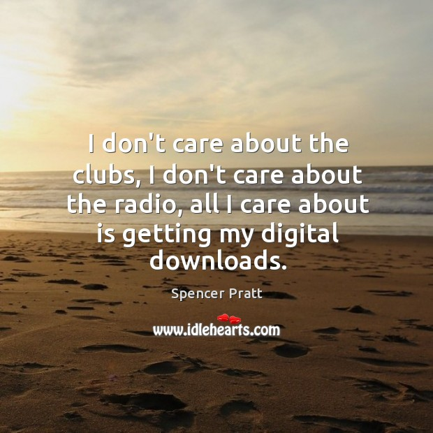 I don't care about the clubs, I don't care about the radio, Spencer Pratt Picture Quote