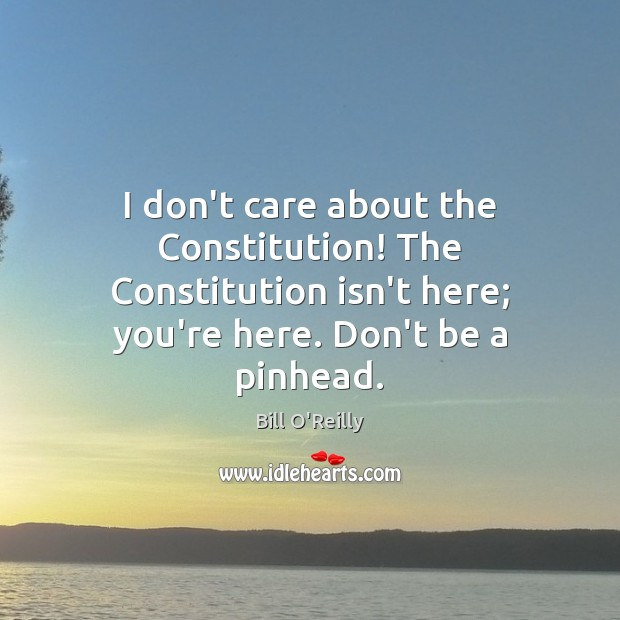 I don't care about the Constitution! The Constitution isn't here; you're here. I Don't Care Quotes Image