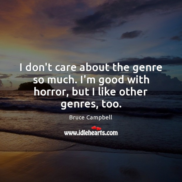 I don't care about the genre so much. I'm good with horror, but I like other genres, too. Image