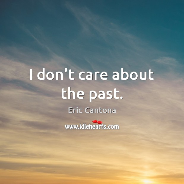 I don't care about the past. Eric Cantona Picture Quote