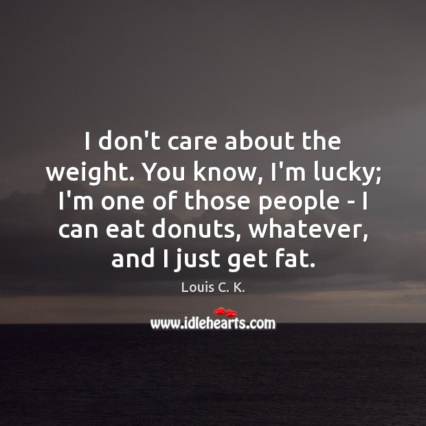 I don't care about the weight. You know, I'm lucky; I'm one Louis C. K. Picture Quote